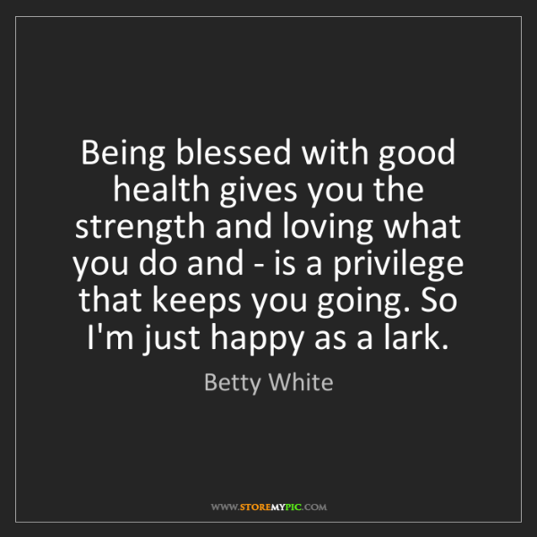 Betty White: Being blessed with good health gives you the strength...