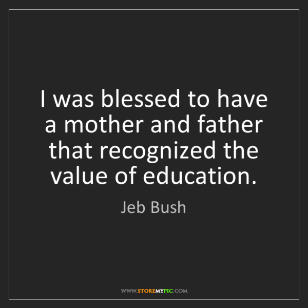 Jeb Bush: I was blessed to have a mother and father that recognized...