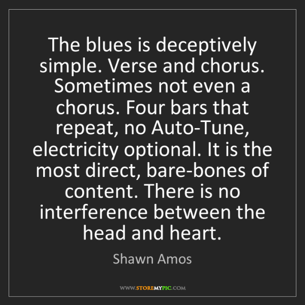 Shawn Amos: The blues is deceptively simple. Verse and chorus. Sometimes...