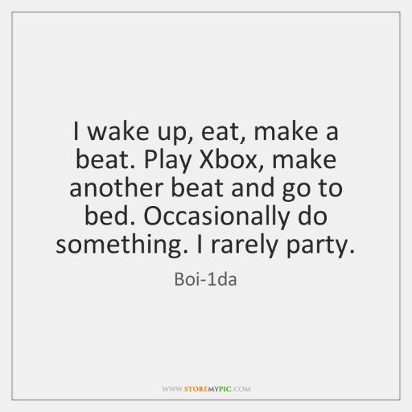 I wake up, eat, make a beat. Play Xbox, make another beat ...