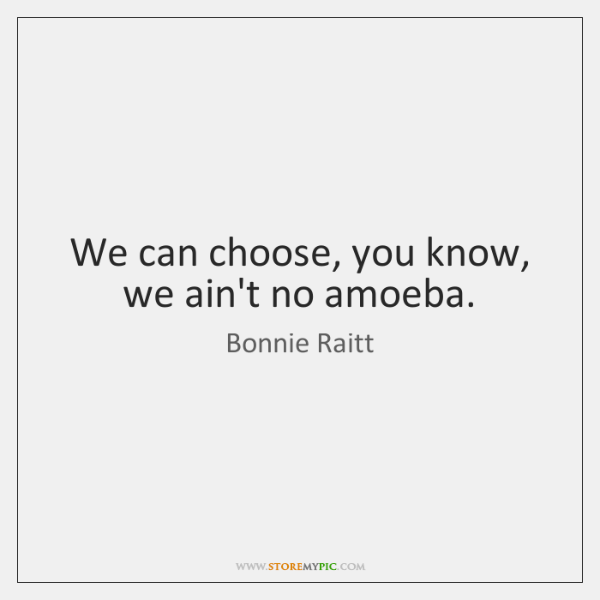 We can choose, you know, we ain't no amoeba.