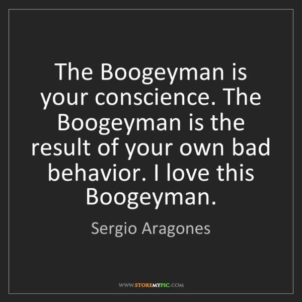 Sergio Aragones: The Boogeyman is your conscience. The Boogeyman is the...