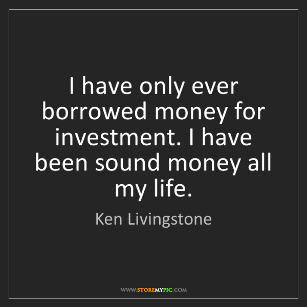Ken Livingstone: I have only ever borrowed money for investment. I have...