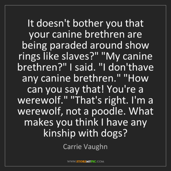 Carrie Vaughn: It doesn't bother you that your canine brethren are being...
