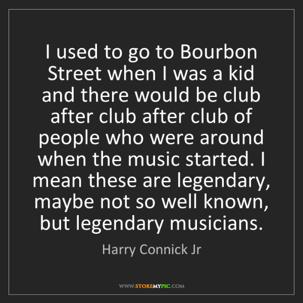 Harry Connick Jr: I used to go to Bourbon Street when I was a kid and there...