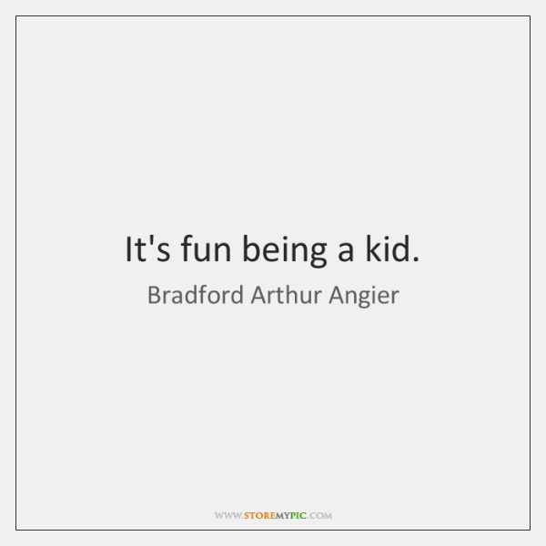 It's fun being a kid.