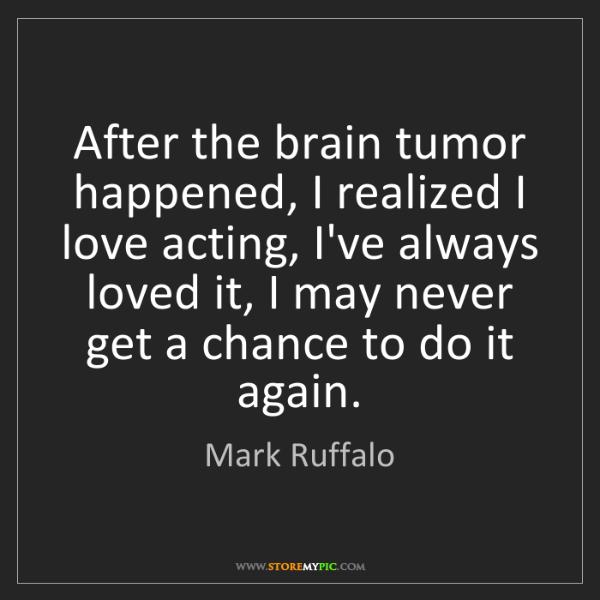 Mark Ruffalo: After the brain tumor happened, I realized I love acting,...