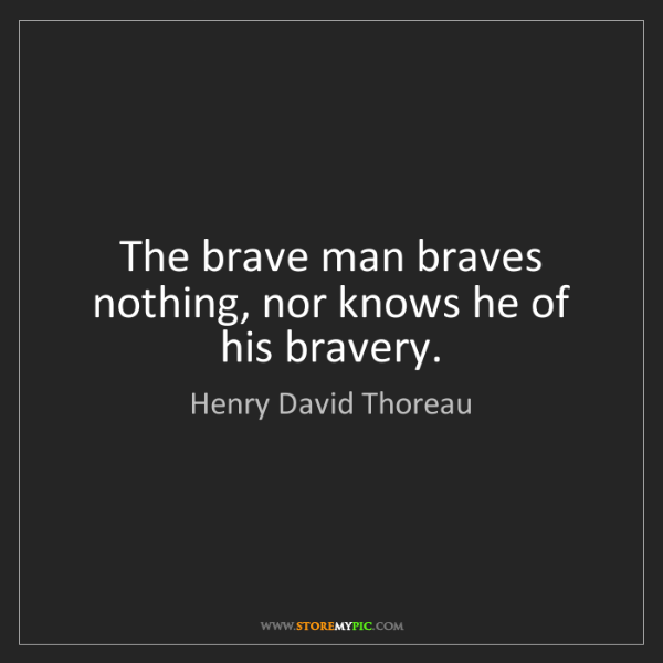Henry David Thoreau: The brave man braves nothing, nor knows he of his bravery.
