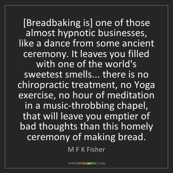 M F K Fisher: [Breadbaking is] one of those almost hypnotic businesses,...