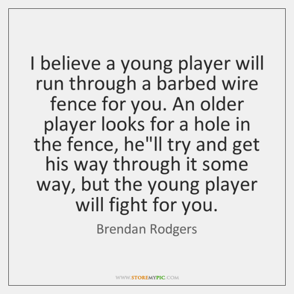 I believe a young player will run through a barbed wire fence ...