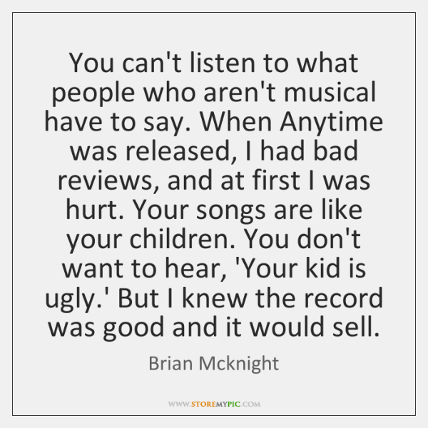 You can't listen to what people who aren't musical have to say. ...