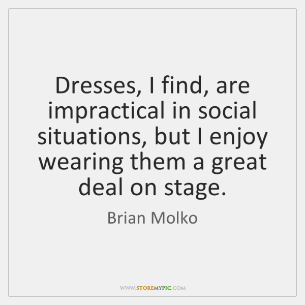 Dresses, I find, are impractical in social situations, but I enjoy wearing ...