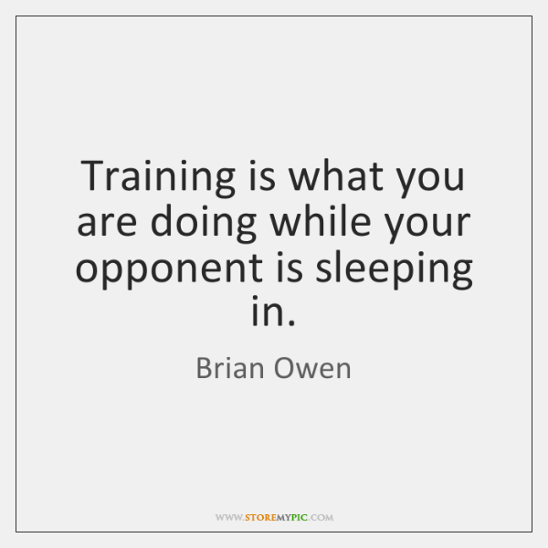 Training is what you are doing while your opponent is sleeping in.