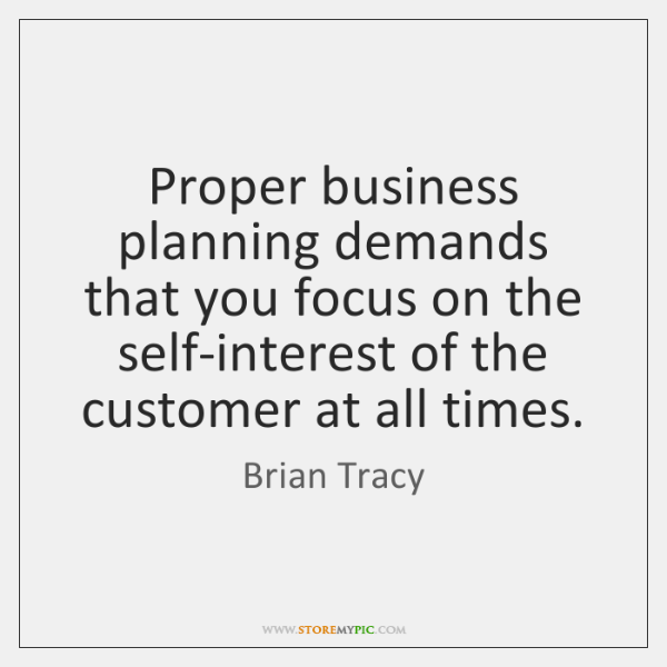 Proper business planning demands that you focus on the self-interest of the ...