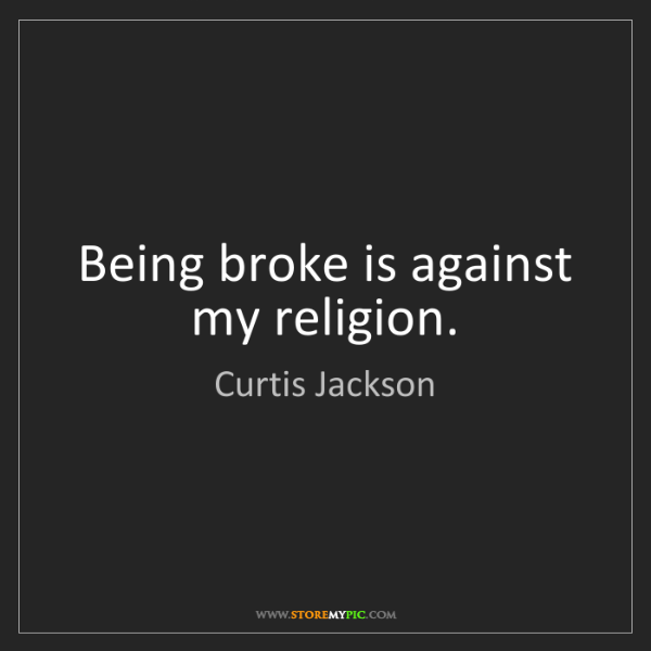 Curtis Jackson: Being broke is against my religion.