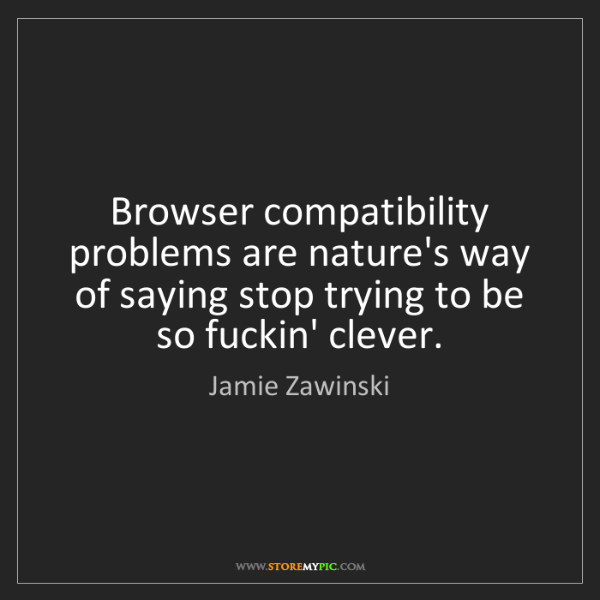 Jamie Zawinski: Browser compatibility problems are nature's way of saying...