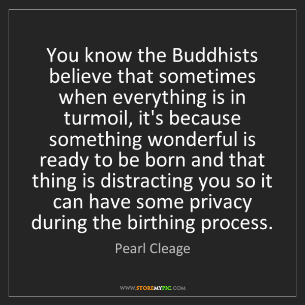 Pearl Cleage: You know the Buddhists believe that sometimes when everything...