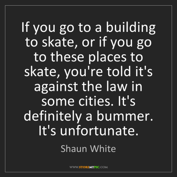 Shaun White: If you go to a building to skate, or if you go to these...
