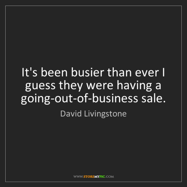 David Livingstone: It's been busier than ever I guess they were having a...