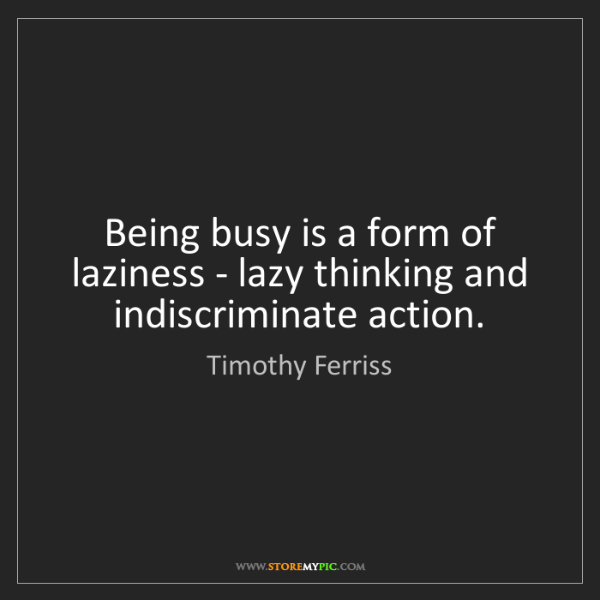 Timothy Ferriss: Being busy is a form of laziness - lazy thinking and...