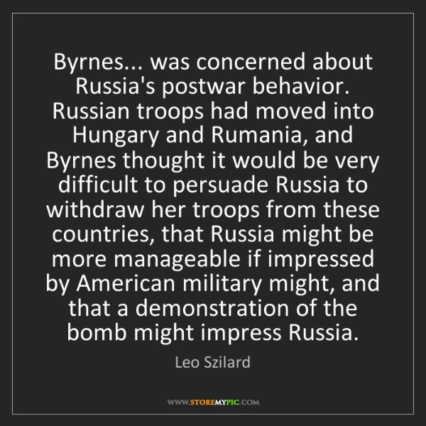 Leo Szilard: Byrnes... was concerned about Russia's postwar behavior....