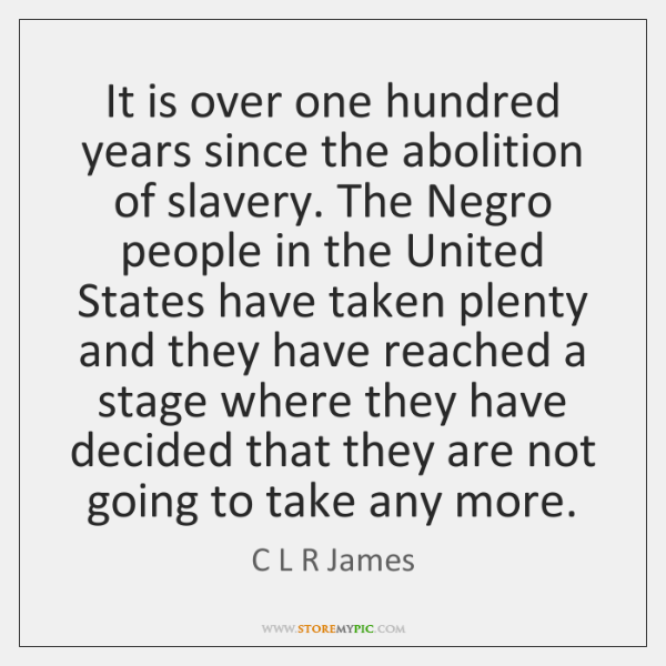 It is over one hundred years since the abolition of slavery. The ...