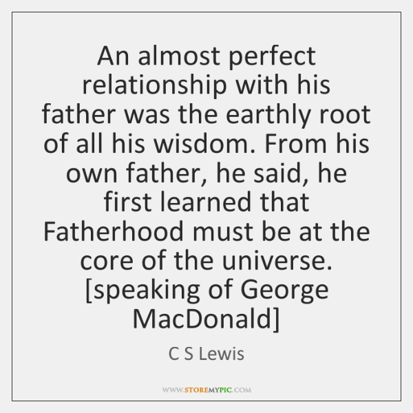 An almost perfect relationship with his father was the earthly root of ...