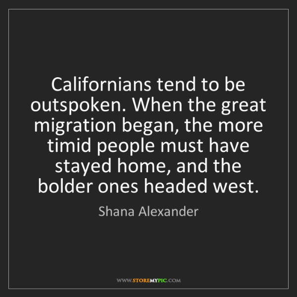 Shana Alexander: Californians tend to be outspoken. When the great migration...