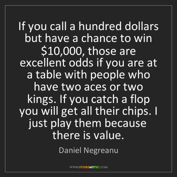 Daniel Negreanu: If you call a hundred dollars but have a chance to win...