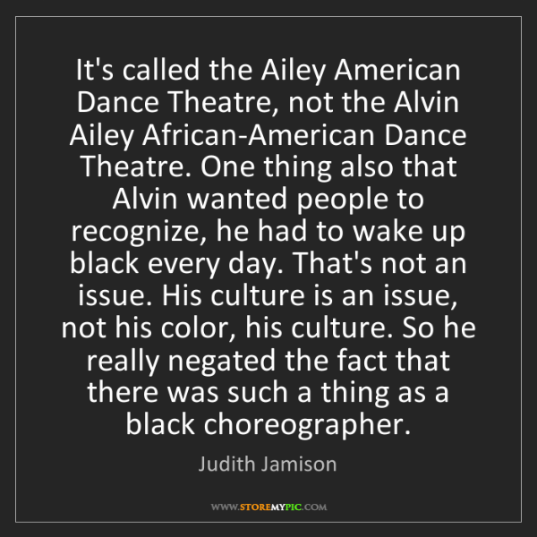 Judith Jamison: It's called the Ailey American Dance Theatre, not the...
