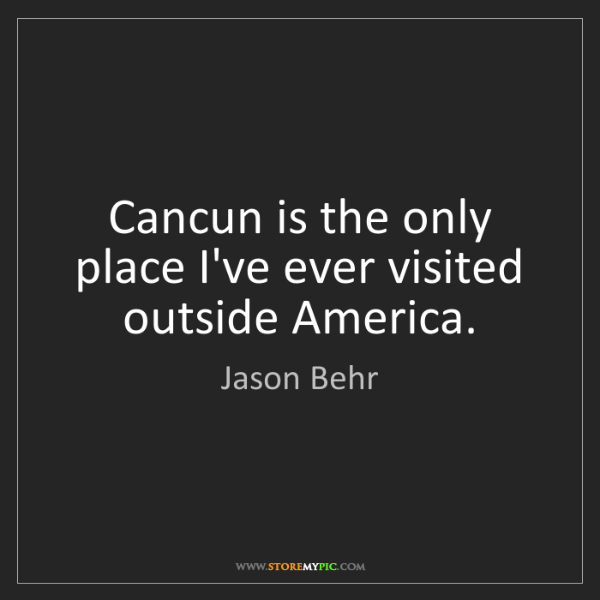 Jason Behr: Cancun is the only place I've ever visited outside America.