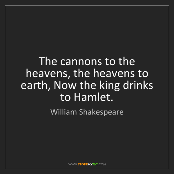 William Shakespeare: The cannons to the heavens, the heavens to earth, Now...