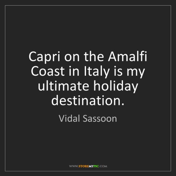 Vidal Sassoon: Capri on the Amalfi Coast in Italy is my ultimate holiday...
