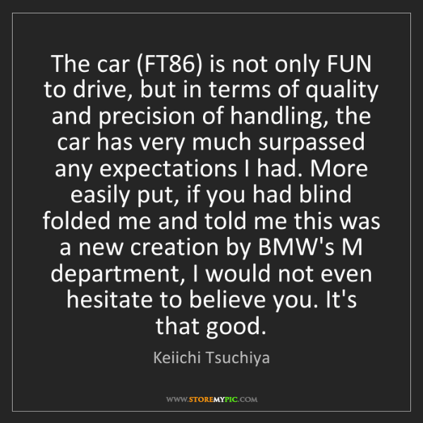 Keiichi Tsuchiya: The car (FT86) is not only FUN to drive, but in terms...