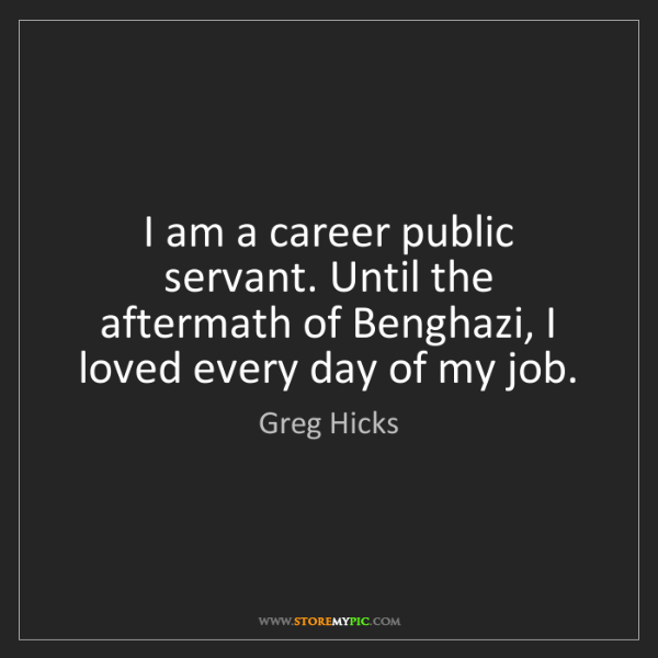 Greg Hicks: I am a career public servant. Until the aftermath of...