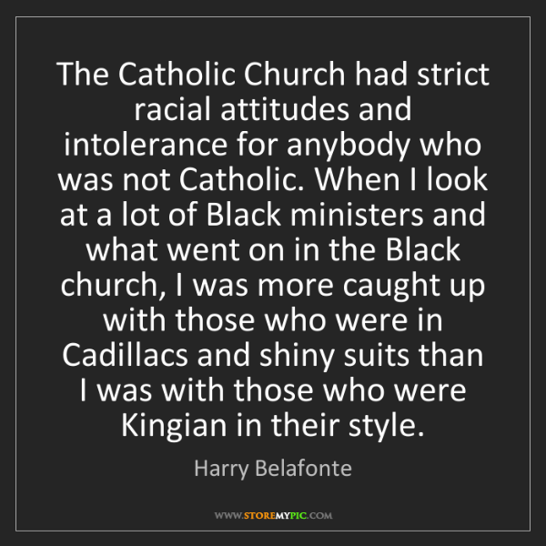 Harry Belafonte: The Catholic Church had strict racial attitudes and intolerance...