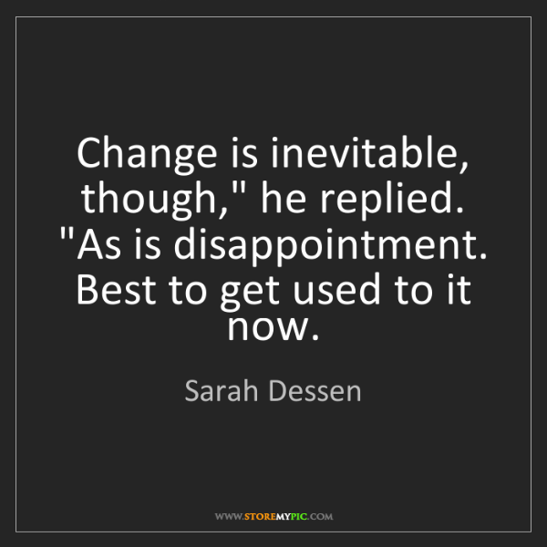 """Sarah Dessen: Change is inevitable, though,"""" he replied. """"As is disappointment...."""