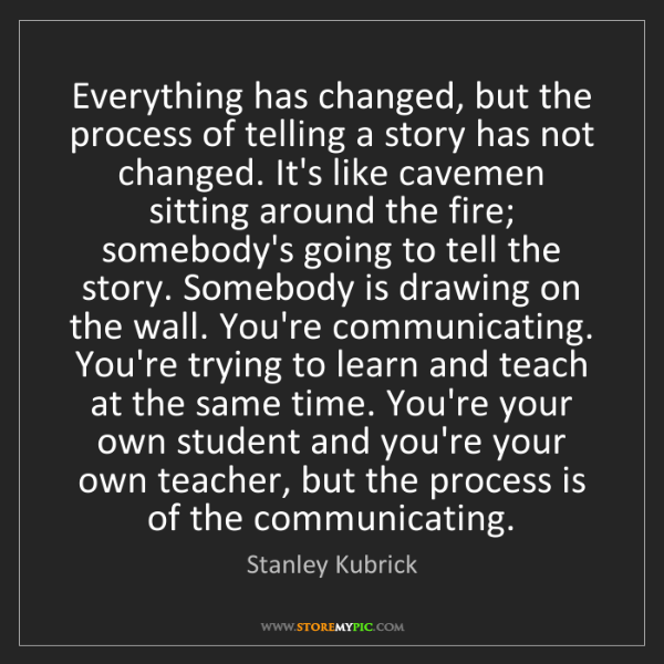 Stanley Kubrick: Everything has changed, but the process of telling a...