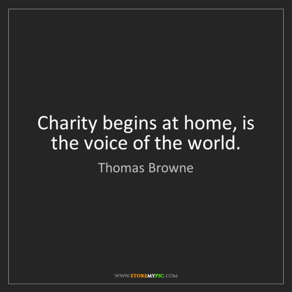 Thomas Browne: Charity begins at home, is the voice of the world.