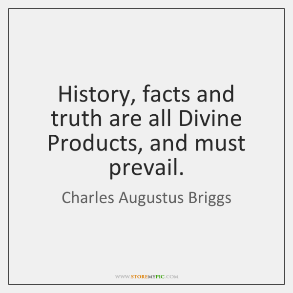 History, facts and truth are all Divine Products, and must prevail.