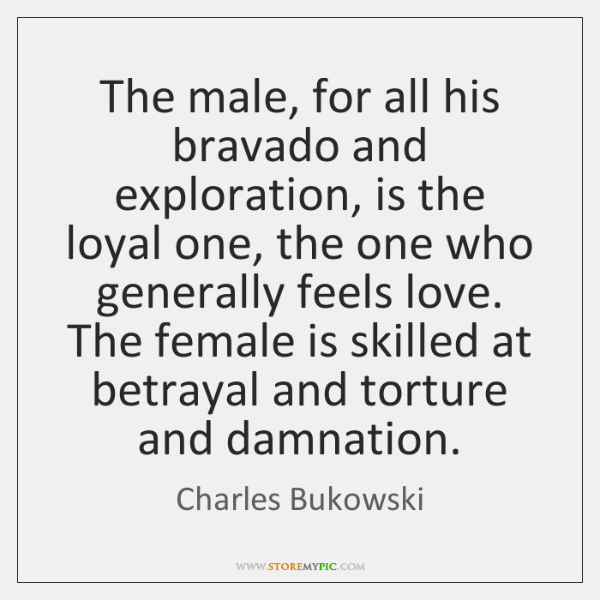 The male, for all his bravado and exploration, is the loyal one, ...