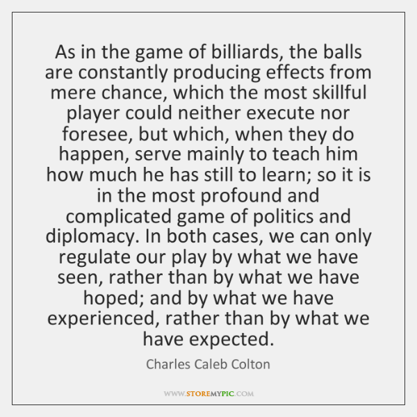 As in the game of billiards, the balls are constantly producing effects ...