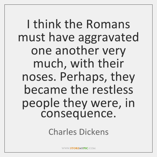 I think the Romans must have aggravated one another very much, with ...