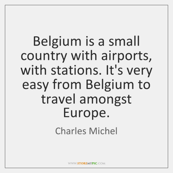 Belgium is a small country with airports, with stations. It's very easy ...