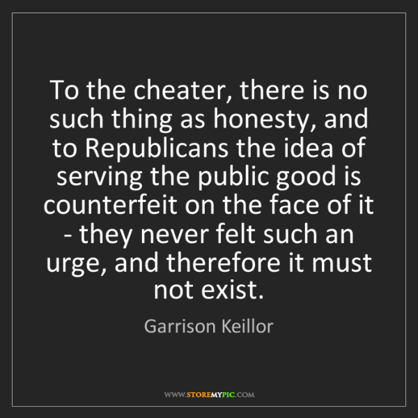 Garrison Keillor: To the cheater, there is no such thing as honesty, and...