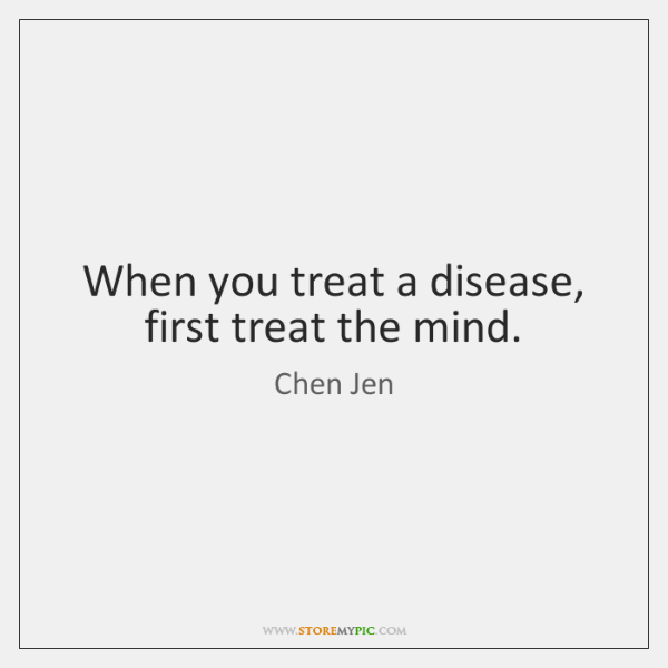 When you treat a disease, first treat the mind.