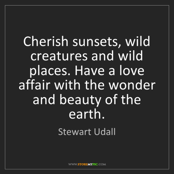 Stewart Udall: Cherish sunsets, wild creatures and wild places. Have...