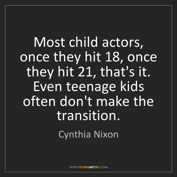 Cynthia Nixon: Most child actors, once they hit 18, once they hit 21,...