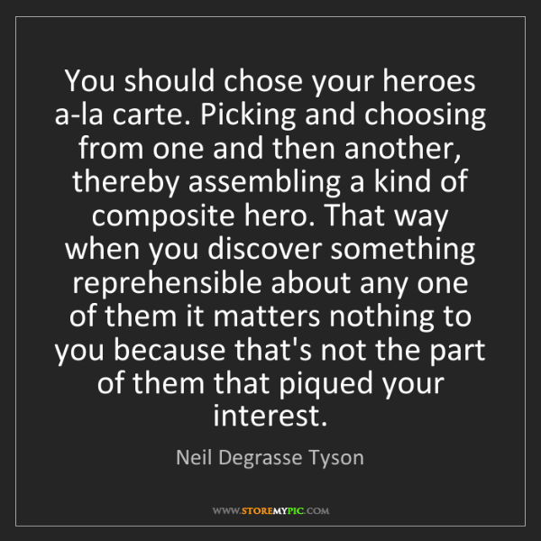 Neil Degrasse Tyson: You should chose your heroes a-la carte. Picking and...