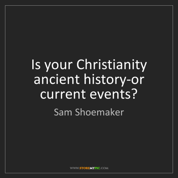 Sam Shoemaker: Is your Christianity ancient history-or current events?